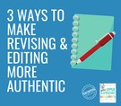 3 Ways to Make Revising & Editing More Authentic.